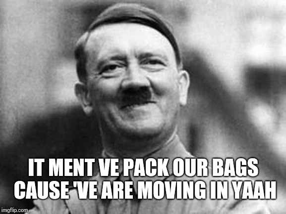adolf hitler | IT MENT VE PACK OUR BAGS CAUSE 'VE ARE MOVING IN YAAH | image tagged in adolf hitler | made w/ Imgflip meme maker