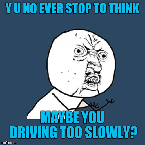 Y U No Meme | Y U NO EVER STOP TO THINK MAYBE YOU DRIVING TOO SLOWLY? | image tagged in memes,y u no | made w/ Imgflip meme maker
