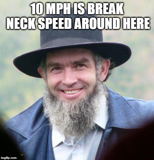 Amish | 10 MPH IS BREAK NECK SPEED AROUND HERE | image tagged in amish | made w/ Imgflip meme maker