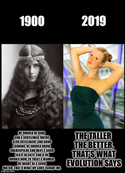 Girls back then and now | 1900 HE SHOULD BE KIND AND A GENTLEMAN, MAYBE ALSO INTELLIGENT AND GOOD LOOKING, HE SHOULD KNOW SHAKESPEARE AND HAVE A GOOD TASTE IN ARTS. A | image tagged in beautiful woman,society,sexuality,hot girl,female,modern problems | made w/ Imgflip meme maker