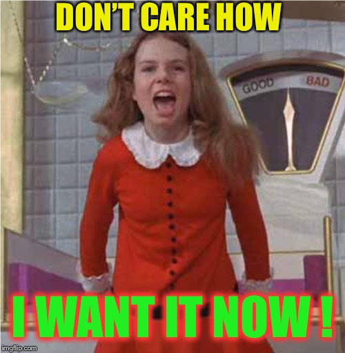 Veruca Salt | DON'T CARE HOW I WANT IT NOW ! | image tagged in veruca salt | made w/ Imgflip meme maker