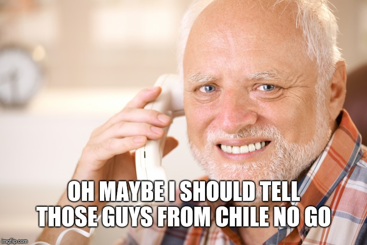 hide the pain harold phone | OH MAYBE I SHOULD TELL THOSE GUYS FROM CHILE NO GO | image tagged in hide the pain harold phone | made w/ Imgflip meme maker