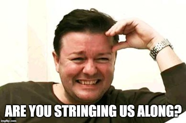Laughing Ricky Gervais | ARE YOU STRINGING US ALONG? | image tagged in laughing ricky gervais | made w/ Imgflip meme maker