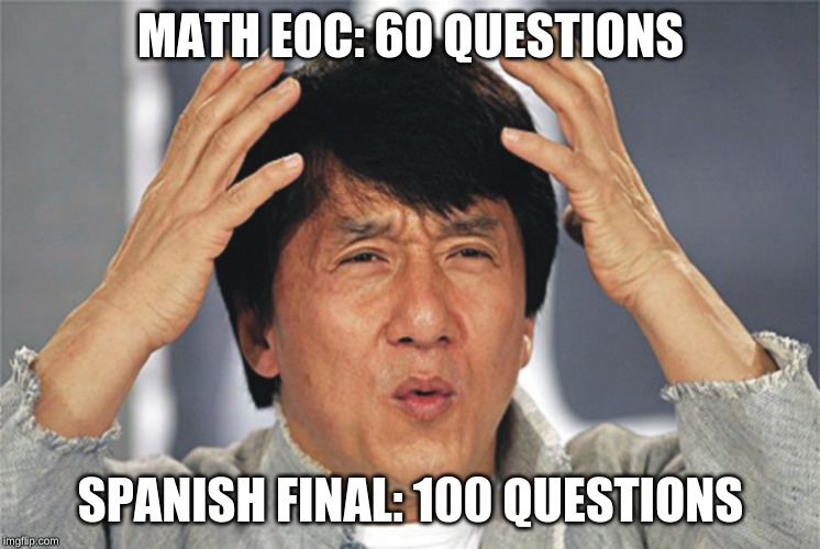 Jackie Chan Confused | MATH EOC: 60 QUESTIONS SPANISH FINAL: 100 QUESTIONS | image tagged in jackie chan confused,memes,math,spanish | made w/ Imgflip meme maker