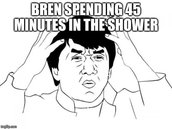 Jackie Chan WTF | BREN SPENDING 45 MINUTES IN THE SHOWER | image tagged in memes,jackie chan wtf | made w/ Imgflip meme maker