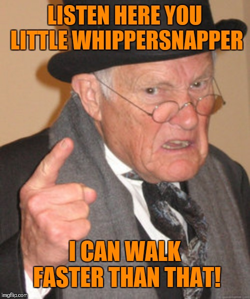 Back In My Day Meme | LISTEN HERE YOU LITTLE WHIPPERSNAPPER I CAN WALK FASTER THAN THAT! | image tagged in memes,back in my day | made w/ Imgflip meme maker