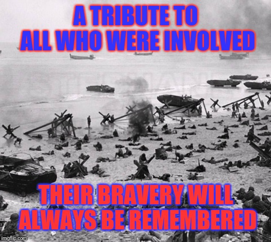 Today marks the 75th anniversary of the Allied invasion of Normandy during WWII | A TRIBUTE TO ALL WHO WERE INVOLVED THEIR BRAVERY WILL ALWAYS BE REMEMBERED | image tagged in wwii,allies,nazis,memorial,thanks,bravery | made w/ Imgflip meme maker