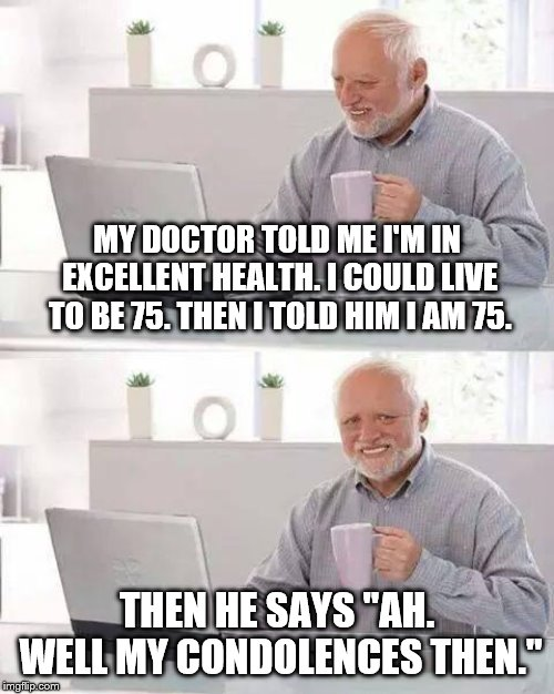 "Hide the Pain Harold | MY DOCTOR TOLD ME I'M IN EXCELLENT HEALTH. I COULD LIVE TO BE 75. THEN I TOLD HIM I AM 75. THEN HE SAYS ""AH. WELL MY CONDOLENCES THEN."" 