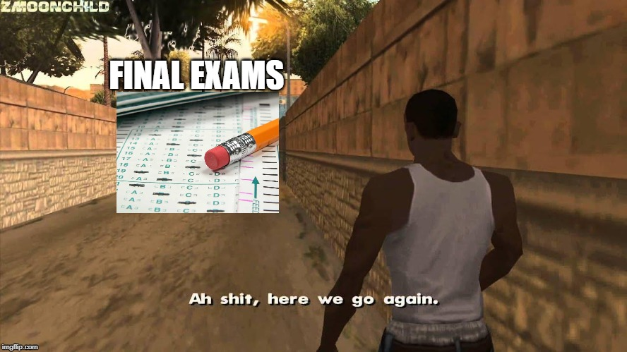 Here we go again | FINAL EXAMS | image tagged in here we go again | made w/ Imgflip meme maker