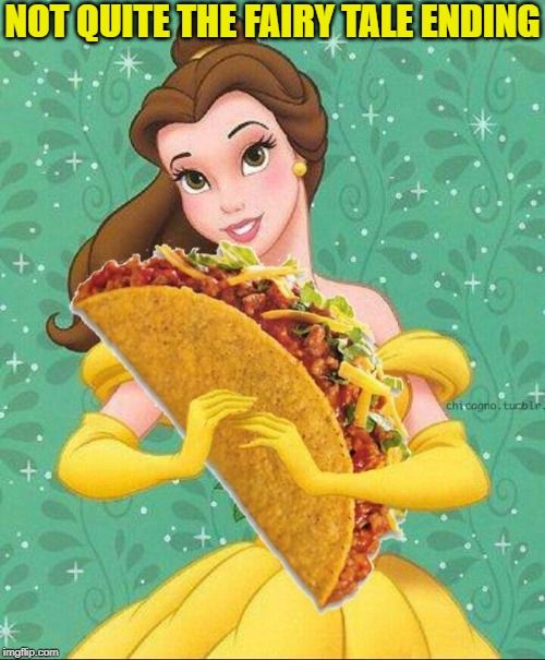 Taco Belle | NOT QUITE THE FAIRY TALE ENDING | image tagged in taco belle | made w/ Imgflip meme maker