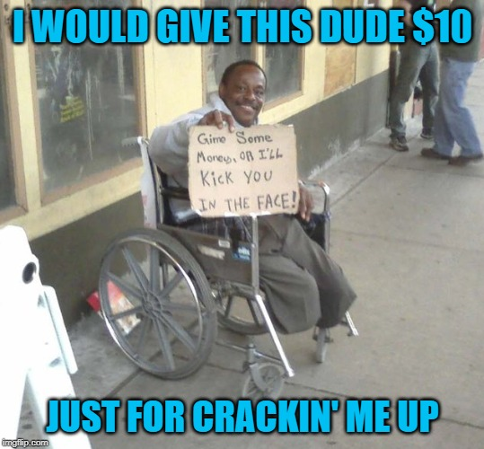 It will ALWAYS PAY to have a sense of humor!!! |  I WOULD GIVE THIS DUDE $10; JUST FOR CRACKIN' ME UP | image tagged in gimme money,memes,man in wheelchair,funny,crack me up,panhandling | made w/ Imgflip meme maker