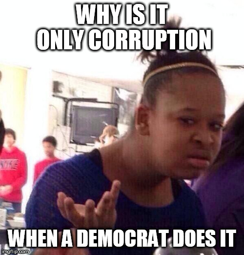 Black Girl Wat | WHY IS IT ONLY CORRUPTION WHEN A DEMOCRAT DOES IT | image tagged in memes,black girl wat,corruption,democrat,democrats,seriously | made w/ Imgflip meme maker