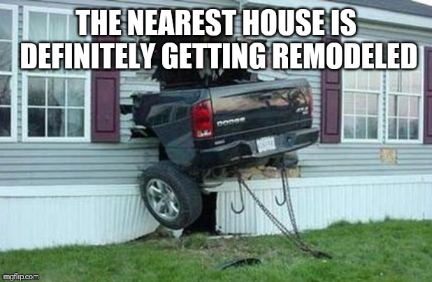 funny car crash | THE NEAREST HOUSE IS DEFINITELY GETTING REMODELED | image tagged in funny car crash | made w/ Imgflip meme maker