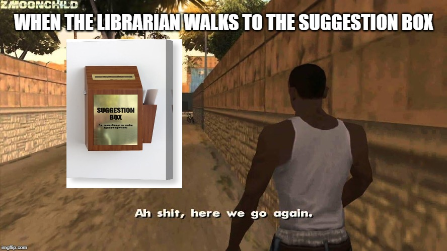 Here we go again | WHEN THE LIBRARIAN WALKS TO THE SUGGESTION BOX | image tagged in here we go again | made w/ Imgflip meme maker