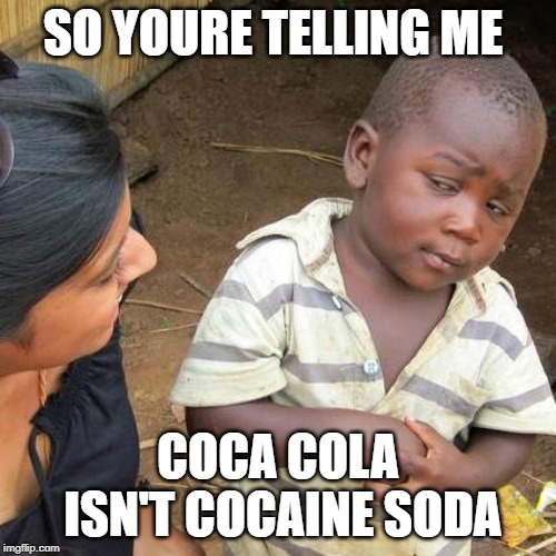 Third World Skeptical Kid Meme | SO YOURE TELLING ME COCA COLA ISN'T COCAINE SODA | image tagged in memes,third world skeptical kid | made w/ Imgflip meme maker