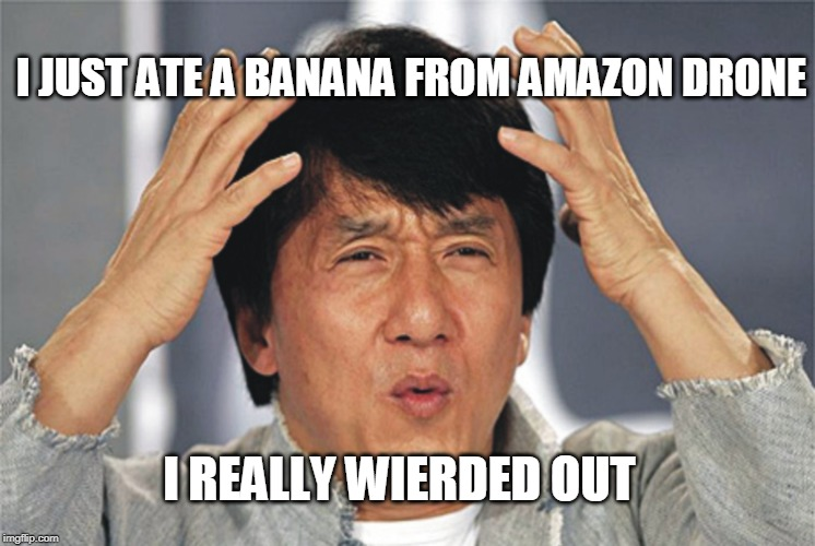The Future These Days | I REALLY WIERDED OUT I JUST ATE A BANANA FROM AMAZON DRONE | made w/ Imgflip meme maker