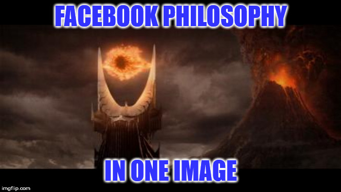 Eye Of Sauron | FACEBOOK PHILOSOPHY IN ONE IMAGE | image tagged in memes,eye of sauron | made w/ Imgflip meme maker