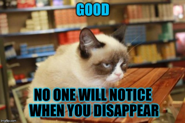 Grumpy Cat Table Meme | GOOD NO ONE WILL NOTICE WHEN YOU DISAPPEAR | image tagged in memes,grumpy cat table,grumpy cat | made w/ Imgflip meme maker