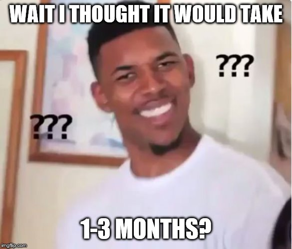 confused nigga | WAIT I THOUGHT IT WOULD TAKE 1-3 MONTHS? | image tagged in confused nigga | made w/ Imgflip meme maker