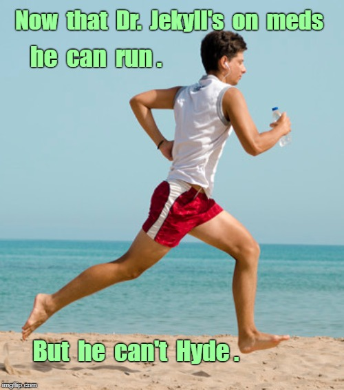 There's Your Problem! ... | Now  that  Dr.  Jekyll's  on  meds he  can  run . But  he  can't  Hyde . | image tagged in funny memes,runner,rick75230 | made w/ Imgflip meme maker