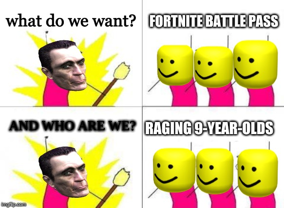 What Do We Want | what do we want? FORTNITE BATTLE PASS AND WHO ARE WE? RAGING 9-YEAR-OLDS | image tagged in memes,what do we want | made w/ Imgflip meme maker