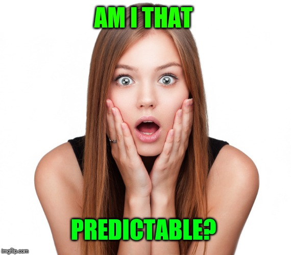 Craziness Shocked Female | AM I THAT PREDICTABLE? | image tagged in craziness shocked female | made w/ Imgflip meme maker