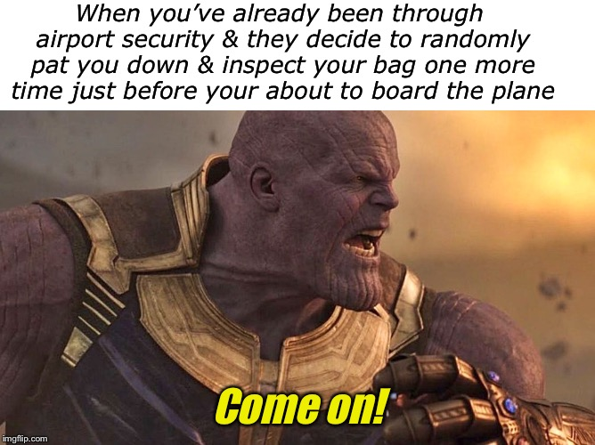 Why is it always me? | When you've already been through airport security & they decide to randomly pat you down & inspect your bag one more time just before your a | image tagged in blank white template,madtitan,airport | made w/ Imgflip meme maker