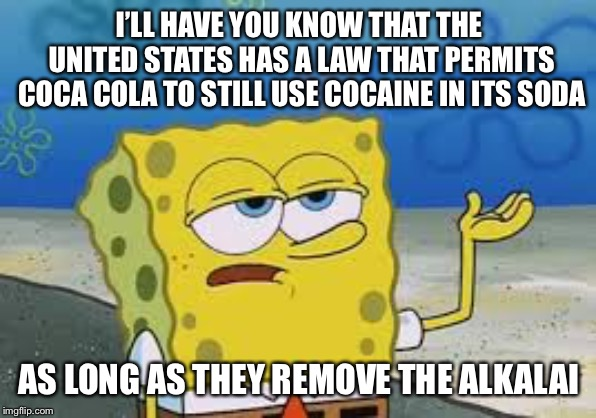 I'll have you know spongebob | I'LL HAVE YOU KNOW THAT THE UNITED STATES HAS A LAW THAT PERMITS COCA COLA TO STILL USE COCAINE IN ITS SODA AS LONG AS THEY REMOVE THE ALKAL | image tagged in ill have you know spongebob | made w/ Imgflip meme maker