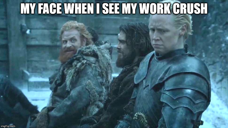 game of thrones brienne tormund | MY FACE WHEN I SEE MY WORK CRUSH | image tagged in game of thrones brienne tormund | made w/ Imgflip meme maker