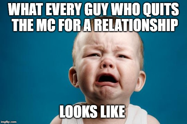 BABY CRYING | WHAT EVERY GUY WHO QUITS THE MC FOR A RELATIONSHIP LOOKS LIKE | image tagged in baby crying | made w/ Imgflip meme maker