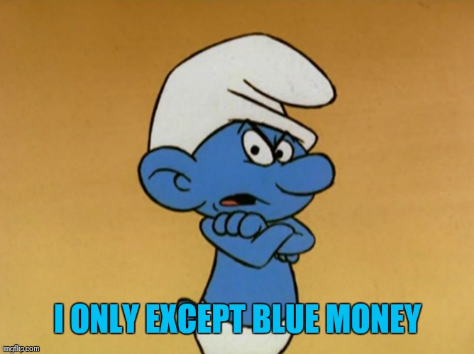 Grouchy Smurf | I ONLY EXCEPT BLUE MONEY | image tagged in grouchy smurf | made w/ Imgflip meme maker