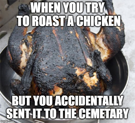 Roasted Chicken got roasted. | WHEN YOU TRY TO ROAST A CHICKEN BUT YOU ACCIDENTALLY SENT IT TO THE CEMETARY | image tagged in chicken,memes,cemetery,over it | made w/ Imgflip meme maker