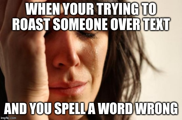 sad | WHEN YOUR TRYING TO ROAST SOMEONE OVER TEXT AND YOU SPELL A WORD WRONG | image tagged in memes,first world problems,funny,lol,sad,xd | made w/ Imgflip meme maker