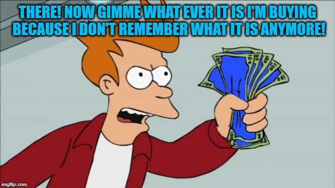THERE! NOW GIMME WHAT EVER IT IS I'M BUYING BECAUSE I DON'T REMEMBER WHAT IT IS ANYMORE! | made w/ Imgflip meme maker