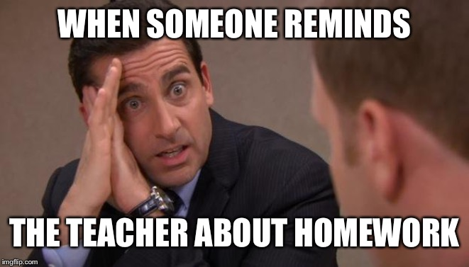 WHEN SOMEONE REMINDS THE TEACHER ABOUT HOMEWORK | image tagged in michael scott i will kill you | made w/ Imgflip meme maker