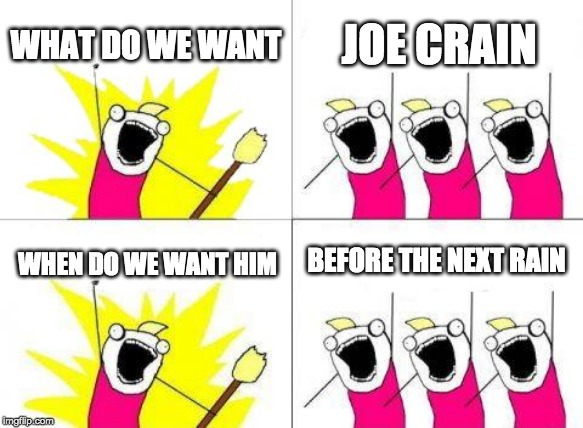 What Do We Want | WHAT DO WE WANT JOE CRAIN WHEN DO WE WANT HIM BEFORE THE NEXT RAIN | image tagged in memes,what do we want | made w/ Imgflip meme maker