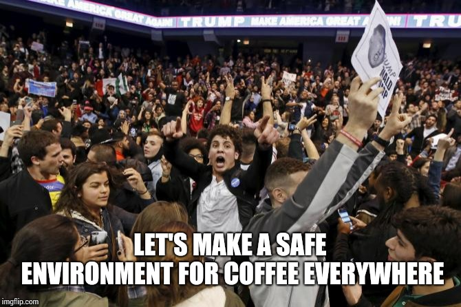 trump rally riot | LET'S MAKE A SAFE ENVIRONMENT FOR COFFEE EVERYWHERE | image tagged in trump rally riot | made w/ Imgflip meme maker