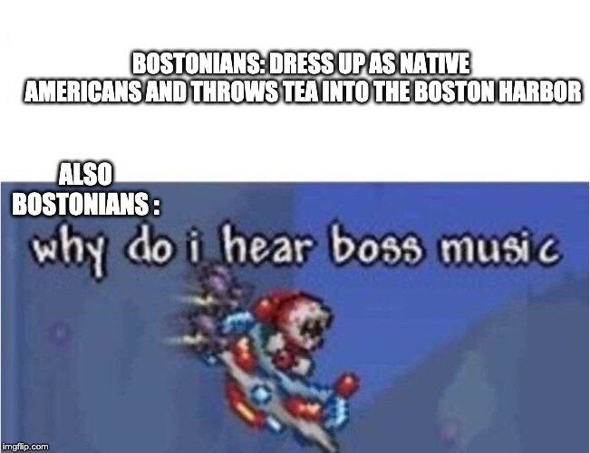 why do i hear boss music | BOSTONIANS: DRESS UP AS NATIVE AMERICANS AND THROWS TEA INTO THE BOSTON HARBOR ALSO BOSTONIANS : | image tagged in why do i hear boss music | made w/ Imgflip meme maker