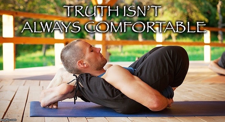 Ow, now I see | image tagged in uncomfortable,truth,yoga,contortion,pose | made w/ Imgflip meme maker