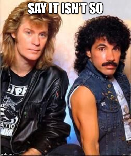 Hall&Oates1 | SAY IT ISN'T SO | image tagged in halloates1 | made w/ Imgflip meme maker