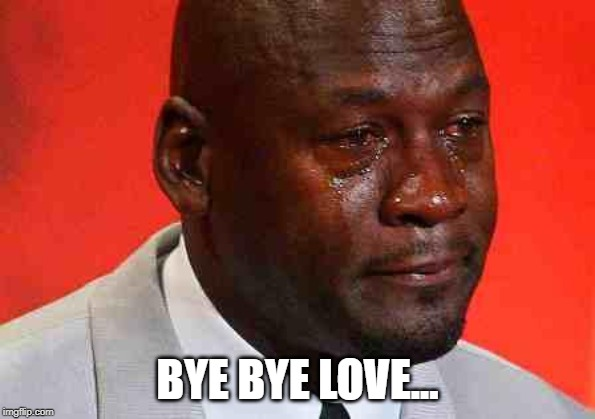 crying michael jordan | BYE BYE LOVE... | image tagged in crying michael jordan | made w/ Imgflip meme maker