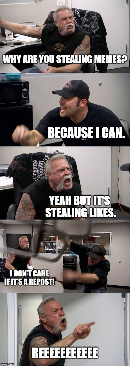 American Chopper Argument |  WHY ARE YOU STEALING MEMES? BECAUSE I CAN. YEAH BUT IT'S STEALING LIKES. I DON'T CARE IF IT'S A REPOST! REEEEEEEEEEE | image tagged in memes,american chopper argument | made w/ Imgflip meme maker
