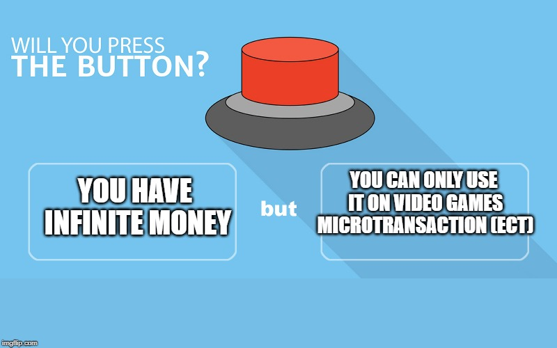 YOU HAVE INFINITE MONEY; YOU CAN ONLY USE IT ON VIDEO GAMES MICROTRANSACTION (ECT) | image tagged in would you press the button | made w/ Imgflip meme maker