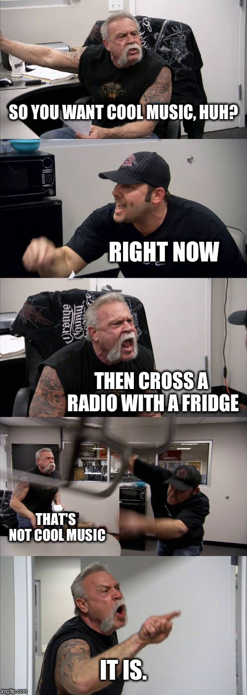 American Chopper Argument | SO YOU WANT COOL MUSIC, HUH? RIGHT NOW THEN CROSS A RADIO WITH A FRIDGE THAT'S NOT COOL MUSIC IT IS. | image tagged in memes,american chopper argument | made w/ Imgflip meme maker