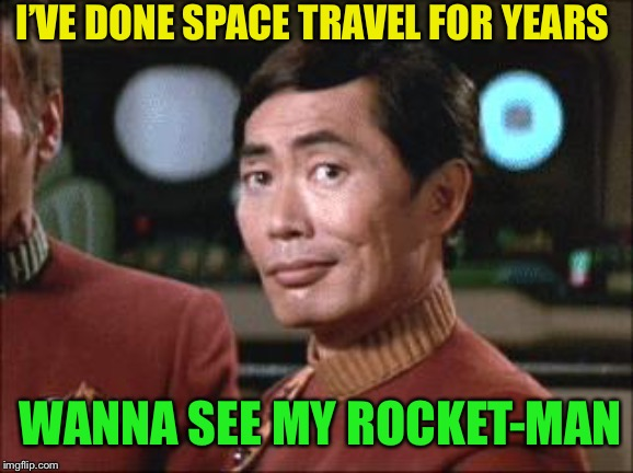 Sulu Oh My | I'VE DONE SPACE TRAVEL FOR YEARS WANNA SEE MY ROCKET-MAN | image tagged in sulu oh my | made w/ Imgflip meme maker
