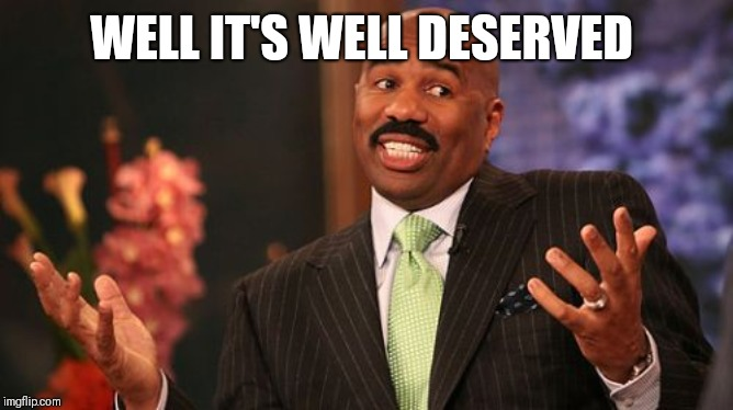 Steve Harvey Meme | WELL IT'S WELL DESERVED | image tagged in memes,steve harvey | made w/ Imgflip meme maker