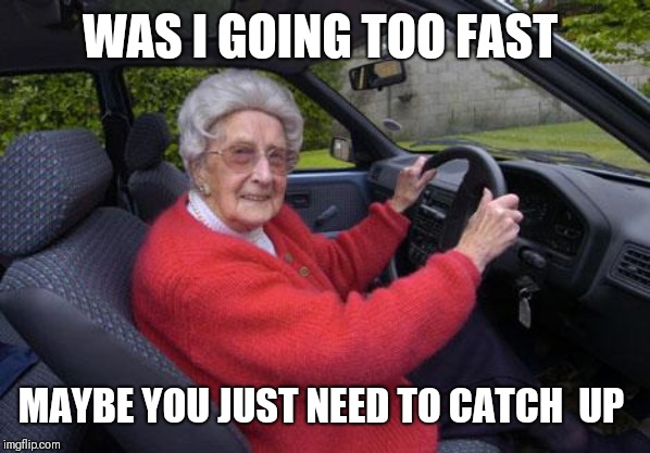 old lady driver | WAS I GOING TOO FAST MAYBE YOU JUST NEED TO CATCH  UP | image tagged in old lady driver | made w/ Imgflip meme maker