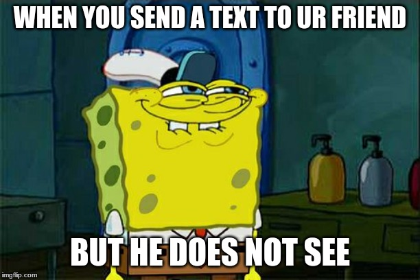 Dont You Squidward Meme | WHEN YOU SEND A TEXT TO UR FRIEND BUT HE DOES NOT SEE | image tagged in memes,dont you squidward | made w/ Imgflip meme maker