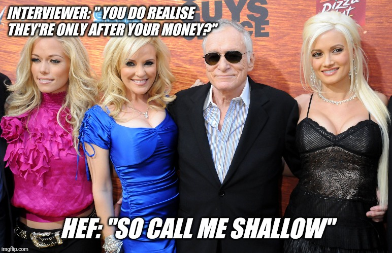 "Hugh Hefner call me shallow | INTERVIEWER: "" YOU DO REALISE THEY'RE ONLY AFTER YOUR MONEY?"" HEF: ""SO CALL ME SHALLOW"" 