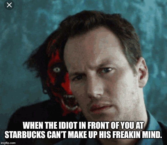 In line at Starbucks | WHEN THE IDIOT IN FRONT OF YOU AT STARBUCKS CAN'T MAKE UP HIS FREAKIN MIND. | image tagged in patrick wilson,demon,waiting,idiots | made w/ Imgflip meme maker